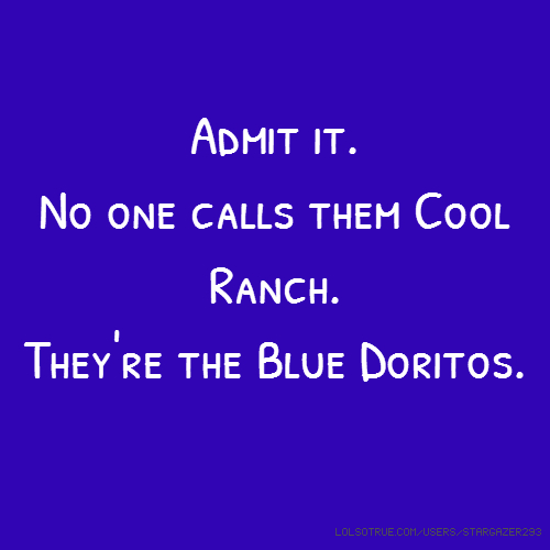 Admit it. No one calls them Cool Ranch. They're the Blue Doritos.