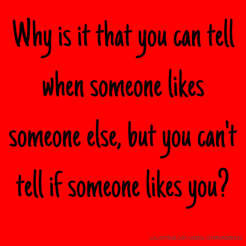 Why is it that you can tell when someone likes someone else, but you can't tell if someone likes you?