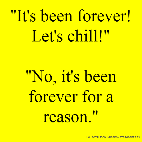 """""""It's been forever! Let's chill!"""" """"No, it's been forever for a reason."""""""
