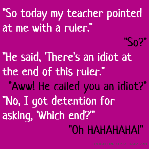 """So today my teacher pointed at me with a ruler."" ""So?"" ""He said, 'There's an idiot at the end of this ruler."" ""Aww! He called you an idiot?"" ""No, I got detention for asking, 'Which end?'"" ""Oh HAHAHAHA!"""