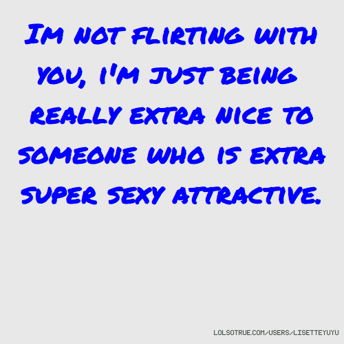 Im not flirting with you, i'm just being really extra nice to someone who is extra super sexy attractive.