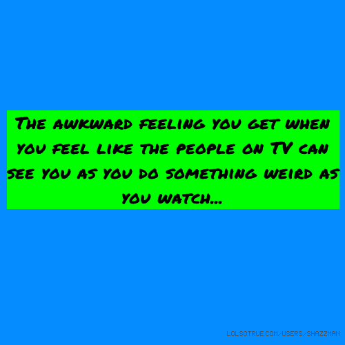 The awkward feeling you get when you feel like the people on TV can see you as you do something weird as you watch...