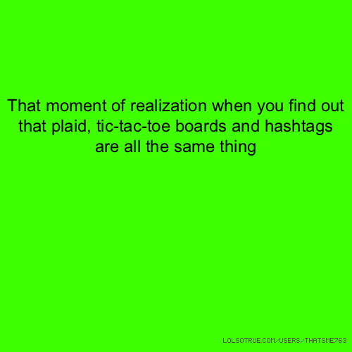 That moment of realization when you find out that plaid, tic-tac-toe boards and hashtags are all the same thing