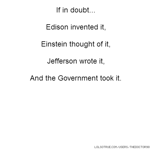 If in doubt... Edison invented it, Einstein thought of it, Jefferson wrote it, And the Government took it.