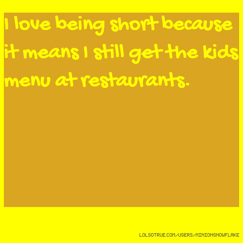 I love being short because it means I still get the kids menu at restaurants.