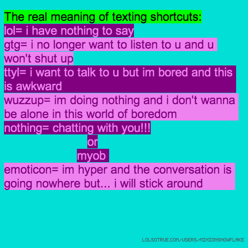 The real meaning of texting shortcuts: lol= i have nothing to say gtg= i no longer want to listen to u and u won't shut up ttyl= i want to talk to u but im bored and this is awkward wuzzup= im doing nothing and i don't wanna be alone in this world of boredom nothing= chatting with you!!! or myob emoticon= im hyper and the conversation is going nowhere but... i will stick around