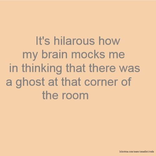 It's hilarous how my brain mocks me in thinking that there was a ghost at that corner of the room