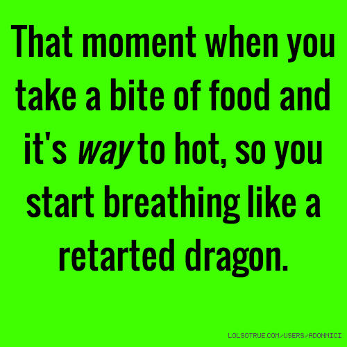 That moment when you take a bite of food and it's way to hot, so you start breathing like a retarted dragon.