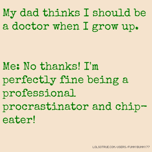 My dad thinks I should be a doctor when I grow up. Me: No thanks! I'm perfectly fine being a professional procrastinator and chip-eater!
