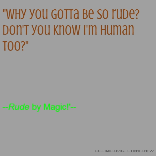 """Why you gotta be so rude? Don't you know I'm human too?"" --Rude by Magic!'--"
