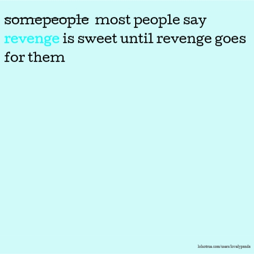 somepeople most people say revenge is sweet until revenge goes for them