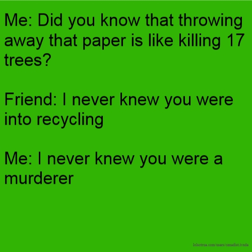 Me: Did you know that throwing away that paper is like killing 17 trees? Friend: I never knew you were into recycling Me: I never knew you were a murderer