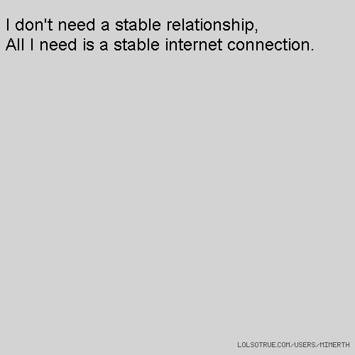 I don't need a stable relationship, All I need is a stable internet connection.