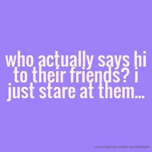 who actually says hi to their friends? i just stare at them...