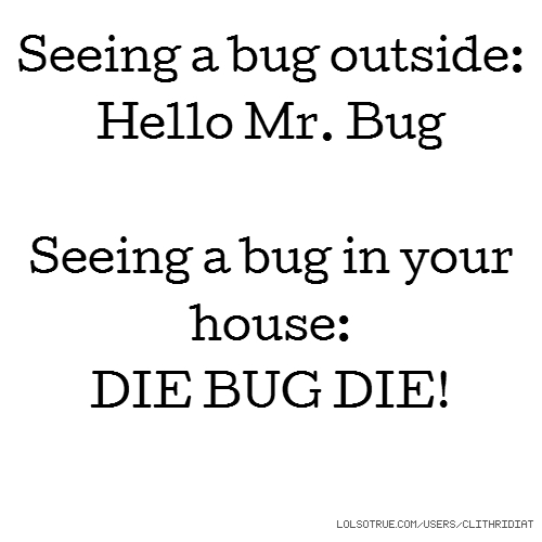Seeing a bug outside: Hello Mr. Bug Seeing a bug in your house: DIE BUG DIE!