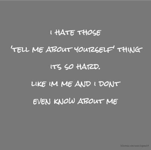 i hate those 'tell me about yourself' thing its so hard. like im me and i dont even know about me