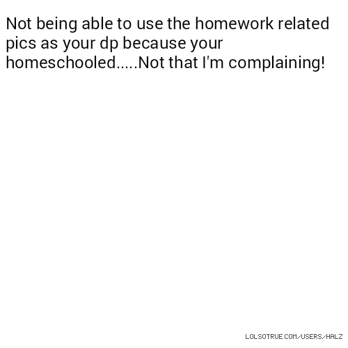 Not being able to use the homework related pics as your dp because your homeschooled.....Not that I'm complaining!