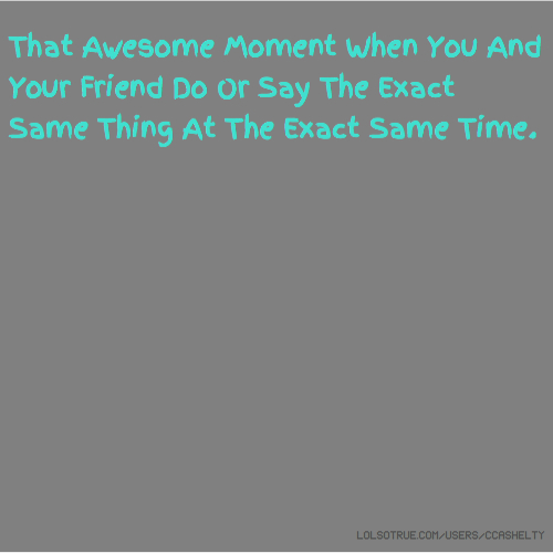 That Awesome Moment When You And Your Friend Do Or Say The Exact Same Thing At The Exact Same Time.