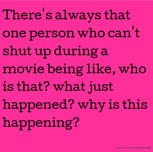 There's always that one person who can't shut up during a movie being like, who is that? what just happened? why is this happening?