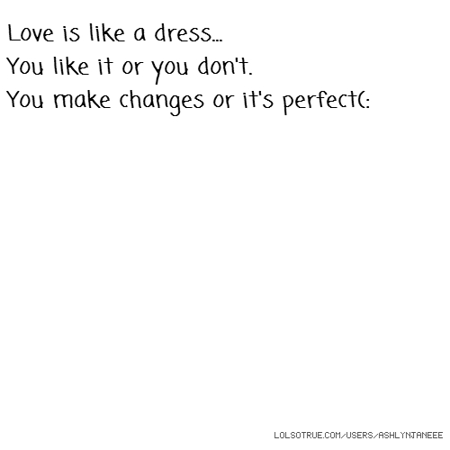 Love is like a dress... You like it or you don't. You make changes or it's perfect(: