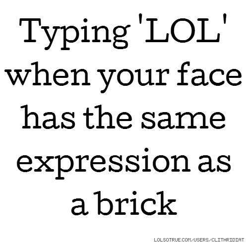 Typing 'LOL' when your face has the same expression as a brick