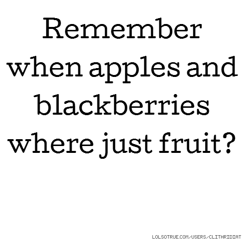 Remember when apples and blackberries where just fruit?