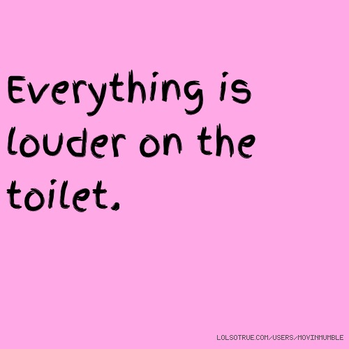 Everything is louder on the toilet.