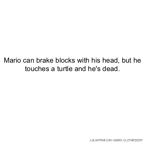 Mario can brake blocks with his head, but he touches a turtle and he's dead.