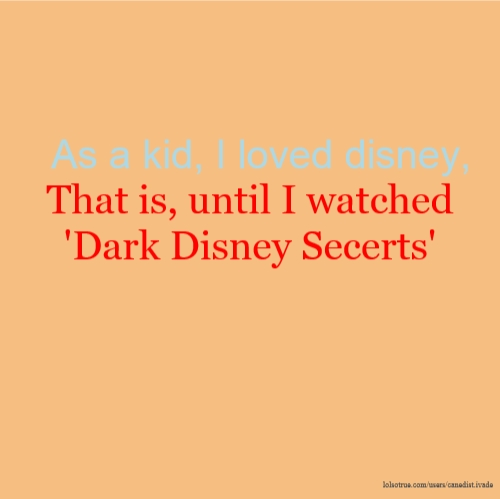 As a kid, I loved disney, That is, until I watched 'Dark Disney Secerts'