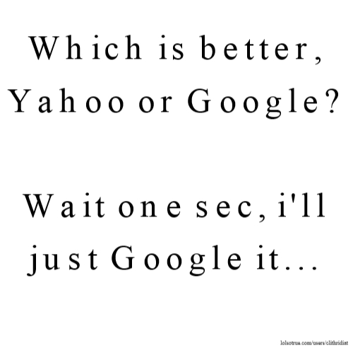 Which is better, Yahoo or Google? Wait one sec, i'll just Google it...