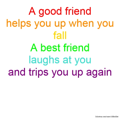 A good friend helps you up when you fall A best friend laughs at you and trips you up again
