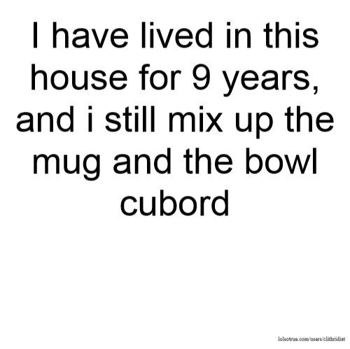 I have lived in this house for 9 years, and i still mix up the mug and the bowl cubord
