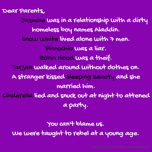 Dear Parents, Jasmine was in a relationship with a dirty homeless boy names Aladdin. Snow White lived alone with 7 men. Pinnochio was a liar. Robin Hood was a theif. Tarzan walked around without clothes on. A stranger kissed Sleeping Beauty and she married him. Cinderella lied and snuck out at night to attened a party. You can't blame us. We were taught to rebel at a young age.