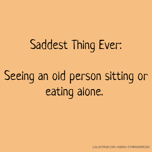 Saddest Thing Ever: Seeing an old person sitting or eating alone.