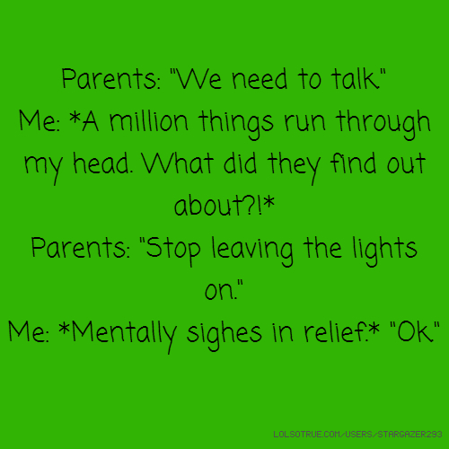 "Parents: ""We need to talk."" Me: *A million things run through my head. What did they find out about?!* Parents: ""Stop leaving the lights on."" Me: *Mentally sighes in relief.* ""Ok."""