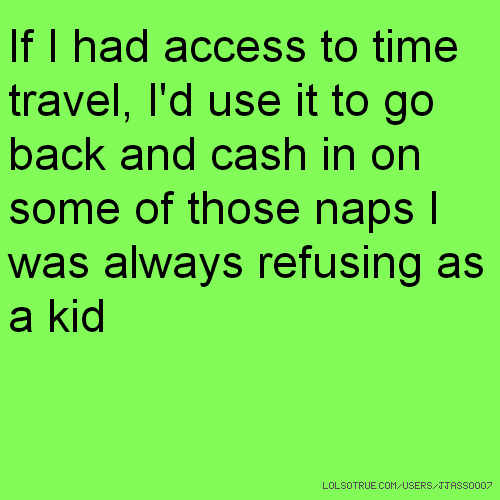 If I had access to time travel, I'd use it to go back and cash in on some of those naps I was always refusing as a kid
