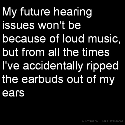 My future hearing issues won't be because of loud music, but from all the times I've accidentally ripped the earbuds out of my ears