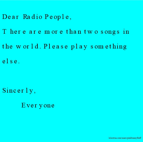 Dear Radio People, There are more than two songs in the world. Please play something else. Sincerly, Everyone