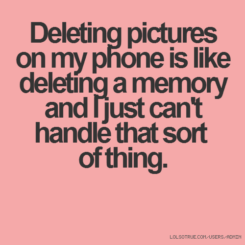 Deleting pictures on my phone is like deleting a memory and I just can't handle that sort of thing.
