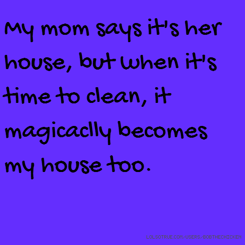 My mom says it's her house, but when it's time to clean, it magicaclly becomes my house too.