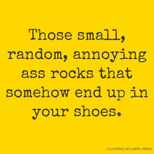 Those small, random, annoying ass rocks that somehow end up in your shoes.