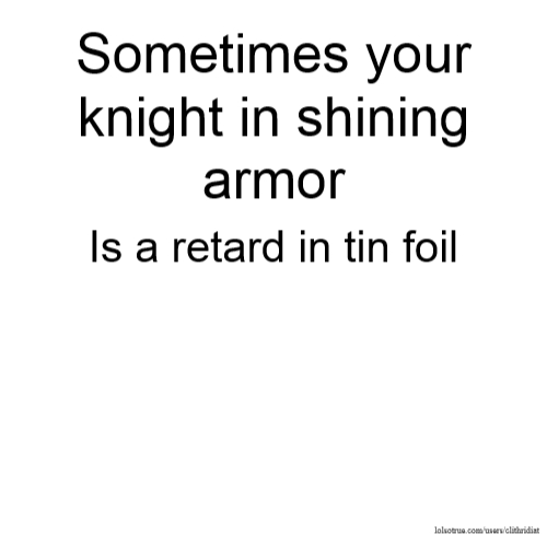 Sometimes your knight in shining armor Is a retard in tin foil