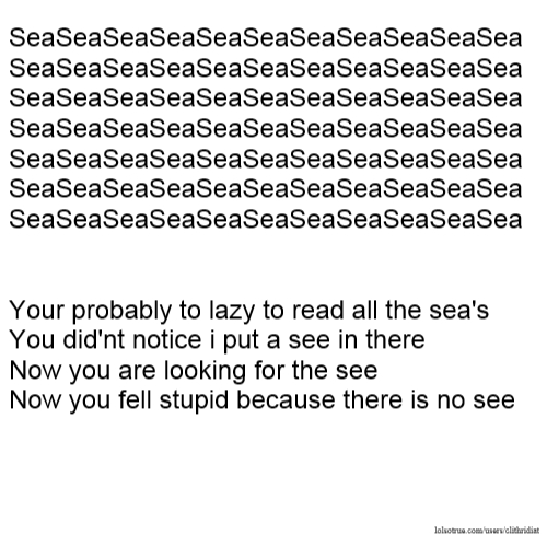 SeaSeaSeaSeaSeaSeaSeaSeaSeaSeaSea SeaSeaSeaSeaSeaSeaSeaSeaSeaSeaSea SeaSeaSeaSeaSeaSeaSeaSeaSeaSeaSea SeaSeaSeaSeaSeaSeaSeaSeaSeaSeaSea SeaSeaSeaSeaSeaSeaSeaSeaSeaSeaSea SeaSeaSeaSeaSeaSeaSeaSeaSeaSeaSea SeaSeaSeaSeaSeaSeaSeaSeaSeaSeaSea Your probably to lazy to read all the sea's You did'nt notice i put a see in there Now you are looking for the see Now you fell stupid because there is no see