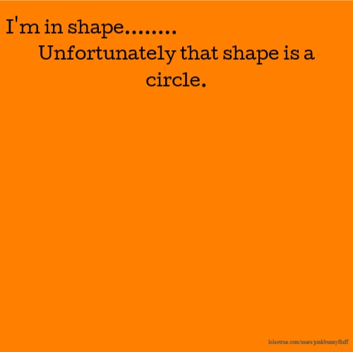 I'm in shape........ Unfortunately that shape is a circle.