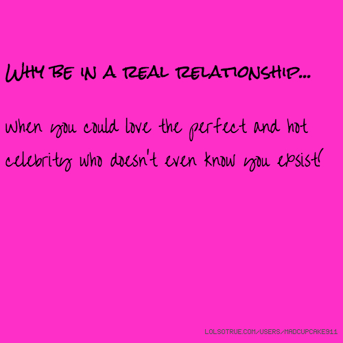 Why be in a real relationship... When you could love the perfect and hot celebrity who doesn't even know you exsist!