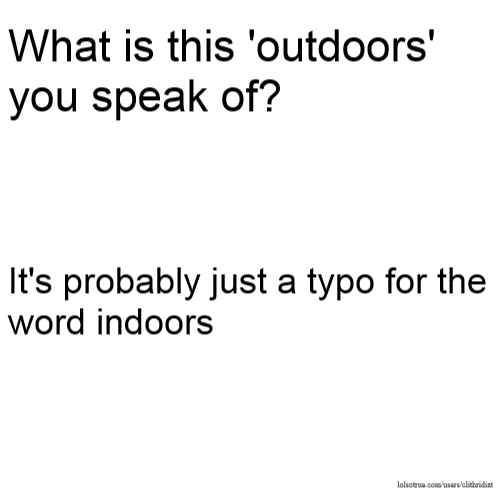 What is this 'outdoors' you speak of? It's probably just a typo for the word indoors