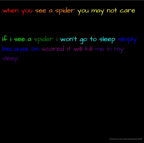 when you see a spider you may not care If i see a spider i won't go to sleep simply because i'm scared it will kill me in my sleep.