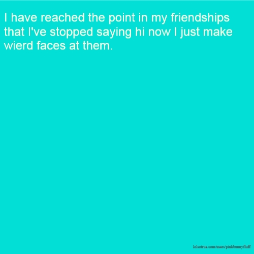 I have reached the point in my friendships that I've stopped saying hi now I just make wierd faces at them.