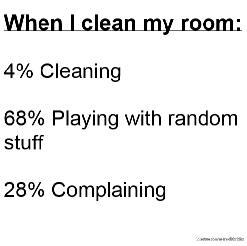 When I clean my room: 4% Cleaning 68% Playing with random stuff 28% Complaining