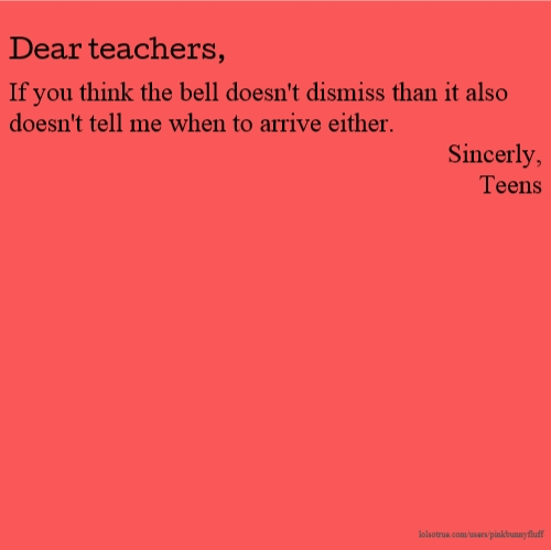 Dear teachers, If you think the bell doesn't dismiss than it also doesn't tell me when to arrive either. Sincerly, Teens